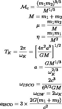 \begin{eqnarray*}\mathcal{M}_c=\dfrac{(m_1m_2)^{3/5}}{M^{1/5}}\\ M=m_1+m_2\\ \mu=\dfrac{m_1m_2}{M}\\ \eta=\dfrac{m_1m_1}{M^2}\\ T_K=\dfrac{2\pi}{\omega_K}=\left[\dfrac{4\pi^2a^3}{GM}\right]^{1/2}\\ a=\dfrac{GM^{1/3}}{\omega^{2/3}_K}\\ \omega_{ISCO}=\dfrac{2c^3}{6^{3/2}GM}\\ \omega_{GW}=2\omega_K\\ a_{\rm ISCO} = 3\times\frac{2G(m_1+m_2)}{c^2}\end{eqnarray*}