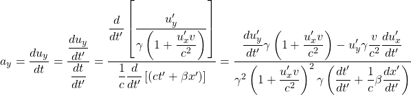 \[ a_y=\dfrac{du_y}{dt}=\dfrac{\dfrac{du_y}{dt'}}{\dfrac{dt}{dt'}}=\dfrac{\dfrac{d}{dt'}\left[\dfrac{u'_y}{\gamma \left(1+\dfrac{u'_x v}{c^2}\right)}\right]}{\dfrac{1}{c}\dfrac{d}{dt'}\left[(ct'+\beta x')\right]}=\dfrac{\dfrac{du'_y}{dt'}\gamma \left(1+\dfrac{u'_x v}{c^2}\right)-u'_y \gamma \dfrac{v}{c^2}\dfrac{du'_x}{dt'}}{\gamma^2\left(1+\dfrac{u'_x v}{c^2}\right)^2 \gamma \left(\dfrac{dt'}{dt'}+\dfrac{1}{c}\beta\dfrac{dx'}{dt'}\right)}\]