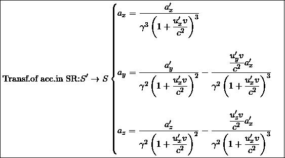 \[ \boxed{\mbox{Transf.of acc.in SR:} S'\rightarrow S \begin{cases}a_x=\dfrac{a'_x}{\gamma^3\left(1+\dfrac{u'_x v}{c^2}\right)^3}\\ \; \\ a_y=\dfrac{a'_y}{\gamma^2 \left(1+\dfrac{u'_x v}{c^2}\right)^2}-\dfrac{\dfrac{u'_y v}{c^2}a'_x}{\gamma^2\left(1+\dfrac{u'_x v}{c^2}\right)^3}\\ \; \\ a_z=\dfrac{a'_z}{\gamma^2 \left(1+\dfrac{u'_x v}{c^2}\right)^2}-\dfrac{\dfrac{u'_z v}{c^2}a'_x}{\gamma^2\left(1+\dfrac{u'_x v}{c^2}\right)^3}\end{cases}}\]