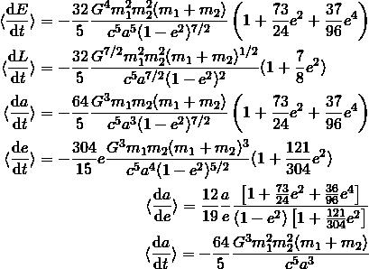 \begin{eqnarray*}\begin{aligned}\langle\frac{{\rm d} E}{{\rm d} t}\rangle &= -\frac{32}{5}\frac{G^4m_1^2m_2^2(m_1+m_2)}{c^5a^5(1-e^2)^{7/2}}\left(1+\frac{73}{24}e^2+\frac{37}{96}e^4\right)\\\langle\frac{{\rm d} L}{{\rm d} t}\rangle &= -\frac{32}{5}\frac{G^{7/2}m_1^2m_2^2(m_1+m_2)^{1/2}}{c^5a^{7/2}(1-e^2)^2}(1+\frac{7}{8}e^2)\label{eq:angularMomentumAverageEmissionRate}\end{aligned}\\ \begin{aligned}\langle\frac{{\rm d} a}{{\rm d} t}\rangle &= -\frac{64}{5}\frac{G^3m_1m_2(m_1+m_2)}{c^5a^3(1-e^2)^{7/2}}\left(1+\frac{73}{24}e^2+\frac{37}{96}e^4\right)\label{eq:smaAverageVariation}\\\langle\frac{{\rm d} e}{{\rm d} t}\rangle &= -\frac{304}{15}e\frac{G^3m_1m_2(m_1+m_2)^3}{c^5a^4(1-e^2)^{5/2}}(1+\frac{121}{304}e^2)\label{eq:eccAverageVariation}\end{aligned}\\ \langle\frac{{\rm d} a}{{\rm d} e}\rangle = \frac{12}{19}\frac{a}{e}\frac{\left[1+\frac{73}{24}e^2 + \frac{36}{96}e^4\right]}{(1-e^2)\left[1+\frac{121}{304}e^2\right]}\\ \langle\frac{{\rm d} a}{{\rm d} t}\rangle = -\frac{64}{5}\frac{G^3m_1^2m_2^2(m_1+m_2)}{c^5a^3} \end{eqnarray*}