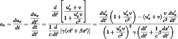 \[ a_x=\dfrac{du_x}{dt}=\dfrac{\dfrac{du_x}{dt'}}{\dfrac{dt}{dt'}}=\dfrac{\dfrac{d}{dt'}\left[\dfrac{u'_x+v}{1+\dfrac{u'_xv}{c^2}}\right]}{\dfrac{1}{c}\dfrac{d}{dt'}\left[\gamma(ct'+\beta x')\right]}=\dfrac{\dfrac{du'_x}{dt'}\left(1+\dfrac{u'_xv}{c^2}\right)-(u'_x+v)\dfrac{v}{c^2}\dfrac{du'_x}{dt'}}{\left(1+\dfrac{u'_x v}{c^2}\right)^2 \gamma \left(\dfrac{dt'}{dt'}+\dfrac{1}{c}\beta \dfrac{dx'}{dt'}\right)}\]