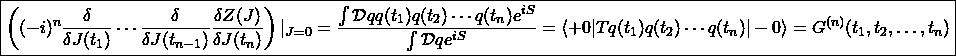 \boxed{\left((-i)^n\dfrac{\delta}{\delta J(t_1)}\cdots\dfrac{\delta}{\delta J(t_{n-1})}\dfrac{\delta Z(J)}{\delta J(t_n)}\right)\vert_{J=0}=\dfrac{\int\mathcal{D}qq(t_1)q(t_2)\cdots q(t_n)e^{iS}}{\int\mathcal{D}qe^{iS}}=\langle +0\vert Tq(t_1)q(t_2)\cdots q(t_n)\vert -0\rangle=G^{(n)}(t_1,t_2,\ldots,t_n)}
