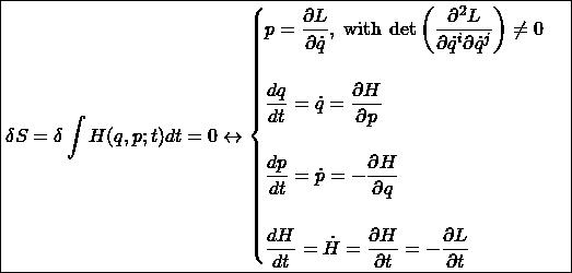 \[ \boxed{\delta S=\delta \int H (q, p; t)dt =0\leftrightarrow\begin{cases}p=\dfrac{\partial L}{\partial \dot{q}},\;\mbox{with}\; \det\left(\dfrac{\partial ^2L}{\partial \dot{q}^i\partial \dot{q}^j}\right)\neq 0\\ \;\\ \dfrac{dq}{dt}=\dot{q}=\dfrac{\partial H}{\partial p}\\ \;\\\dfrac{dp}{dt}=\dot{p}=-\dfrac{\partial H}{\partial q} \\ \;\\ \dfrac{dH}{dt}=\dot{H}=\dfrac{\partial H}{\partial t}=-\dfrac{\partial L}{\partial t}\end{cases}}\]