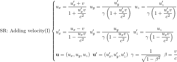 \[ \mbox{SR: Adding velocity(I)}\begin{cases}u_x=\dfrac{u'_x+v}{1+\dfrac{u'_x v}{c^2}} \; \; u_y=\dfrac{u'_y}{\gamma \left( 1+\dfrac{u'_x v}{c^2}\right)}\; \; u_z=\dfrac{u'_z}{\gamma \left( 1+\dfrac{u'_x v}{c^2}\right)}\\ \; \\ u'_x=\dfrac{u_x-v}{1-\dfrac{u_x v}{c^2}} \; \; u'_y=\dfrac{u_y}{\gamma \left( 1-\dfrac{u_x v}{c^2}\right)}\; \; u'_z=\dfrac{u_z}{\gamma \left( 1-\dfrac{u_x v}{c^2}\right)}\\ \; \\ \mathbf{u}=(u_x,u_y,u_z)\;\; \mathbf{u}'=(u'_x,u'_y,u'_z)\;\; \gamma =\dfrac{1}{\sqrt{1-\beta ^2}}\;\; \beta =\dfrac{v}{c}\end{cases}\]