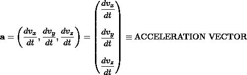 \[ \mathbf{a}=\left(\dfrac{dv_x}{dt},\dfrac{dv_y}{dt},\dfrac{dv_z}{dt}\right)=\begin{pmatrix}\dfrac{dv_x}{dt}\\ \; \\ \dfrac{dv_y}{dt}\\ \; \\\dfrac{dv_z}{dt}\end{pmatrix}\equiv\mbox{ACCELERATION VECTOR}\]