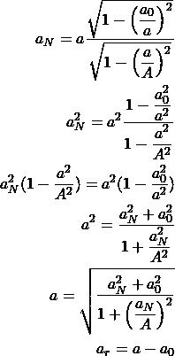 \begin{align*} a_N=a\dfrac{\sqrt{1-\left(\dfrac{a_0}{a}\right)^2}}{\sqrt{1-\left(\dfrac{a}{A}\right)^2}}\\ a_N^2=a^2\dfrac{1-\dfrac{a_0^2}{a^2}}{1-\dfrac{a^2}{A^2}}\\ a_N^2(1-\dfrac{a^2}{A^2})=a^2(1-\dfrac{a_0^2}{a^2})\\ a^2=\dfrac{a_N^2+a_0^2}{1+\dfrac{a_N^2}{A^2}}\\ a=\sqrt{\dfrac{a_N^2+a_0^2}{1+\left(\dfrac{a_N}{A}\right)^2}}\\ a_r=a-a_0 \end{align*}