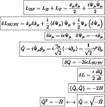 \begin{align*} \boxed{L_{BF}=L_B+L_F=\dfrac{\dot{x}_\mu\dot{x}_\mu}{2}+\dfrac{i\Psi_\mu\dot{\Psi}_\mu}{2}}\\ \boxed{\delta L_{SUSY}=\dot{x}_\mu \delta \dot{x}_\mu+\dfrac{i}{2}\left(\delta \Psi_\mu\right)\dot{\Psi}_\mu+\dfrac{i}{2}\Psi_\mu\left(\delta \dot{\Psi}_\mu\right)}\\ \boxed{\delta x_\mu=i\epsilon \Psi_\mu\&#59;\&#59;\&#59;\delta \Psi_\mu=-\epsilon\dot{x}_\mu}\\ \boxed{\hat{Q}=i\hat{\Psi}_\mu\hat{p}_\mu=i\dfrac{\gamma_\mu}{\sqrt{2}}\left(-i\partial_\mu\right)=\dfrac{1}{\sqrt{2}}\gamma^\mu\partial_\mu}\\ \boxed{\delta Q=-2i\epsilon L_{SUSY}}\\ \boxed{\delta L=\dfrac{\epsilon}{2}\dfrac{dQ}{dt}}\\ \boxed{\{\hat{Q},\hat{Q}\}=-2H}\\ \boxed{\hat{Q}^2=-\hat{H}} \longleftrightarrow \boxed{\hat{Q}=\sqrt{-\hat{H}}} \end{align*}