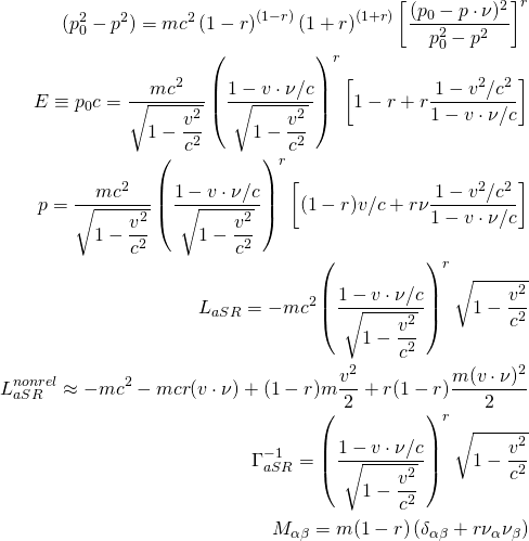 \begin{align*} (p_0^2-p^2)=mc^2\left(1-r\right)^{(1-r)}\left(1+r\right)^{(1+r)}\left[\dfrac{(p_0-p\cdot \nu)^2}{p_0^2-p^2}\right]^r\\ E\equiv p_0c=\dfrac{mc^2}{\sqrt{1-\dfrac{v^2}{c^2}}} \left(\dfrac{1-v\cdot\nu/c}{\sqrt{1-\dfrac{v^2}{c^2}}}\right)^r \left[1-r+r\dfrac{1-v^2/c^2}{1-v\cdot\nu/c}\right]\\ p=\dfrac{mc^2}{\sqrt{1-\dfrac{v^2}{c^2}}} \left(\dfrac{1-v\cdot\nu/c}{\sqrt{1-\dfrac{v^2}{c^2}}}\right)^r \left[(1-r)v/c+r\nu\dfrac{1-v^2/c^2}{1-v\cdot\nu/c}\right]\\ L_{aSR}=-mc^2\left(\dfrac{1-v\cdot\nu/c}{\sqrt{1-\dfrac{v^2}{c^2}}}\right)^r\sqrt{1-\dfrac{v^2}{c^2}}\\ L_{aSR}^{nonrel}\approx -mc^2-mc r(v\cdot\nu)+(1-r)m\dfrac{v^2}{2}+r(1-r)\dfrac{m(v\cdot\nu)^2}{2}\\ \Gamma^{-1}_{aSR}=\left(\dfrac{1-v\cdot\nu/c}{\sqrt{1-\dfrac{v^2}{c^2}}}\right)^r\sqrt{1-\dfrac{v^2}{c^2}}\\ M_{\alpha\beta}=m(1-r)\left(\delta_{\alpha\beta}+r\nu_\alpha\nu_\beta\right) \end{align*}